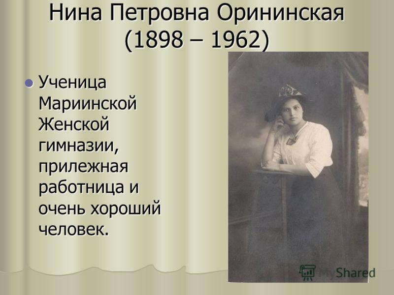 Нина Петровна Орининская (1898 – 1962) Ученица Мариинской Женской гимназии, прилежная работница и очень хороший человек. Ученица Мариинской Женской гимназии, прилежная работница и очень хороший человек.