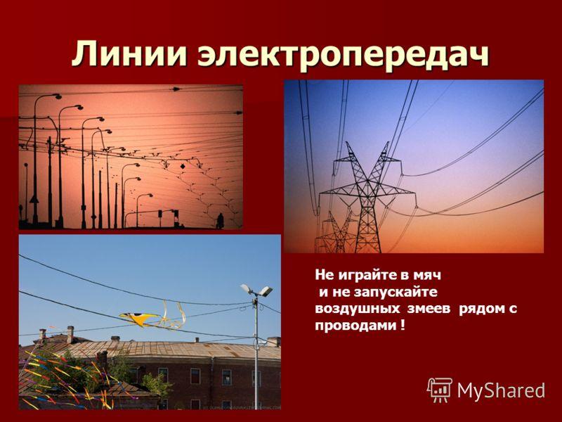 Линии электропередач Не играйте в мяч и не запускайте воздушных змеев рядом с проводами !