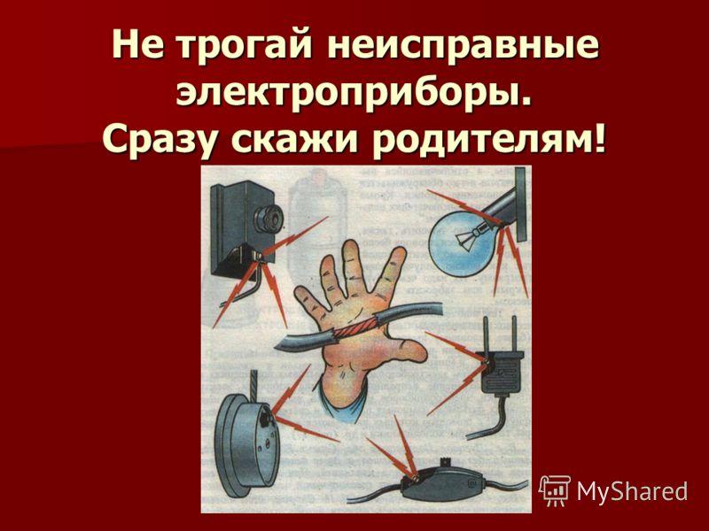 Не трогай неисправные электроприборы. Сразу скажи родителям!