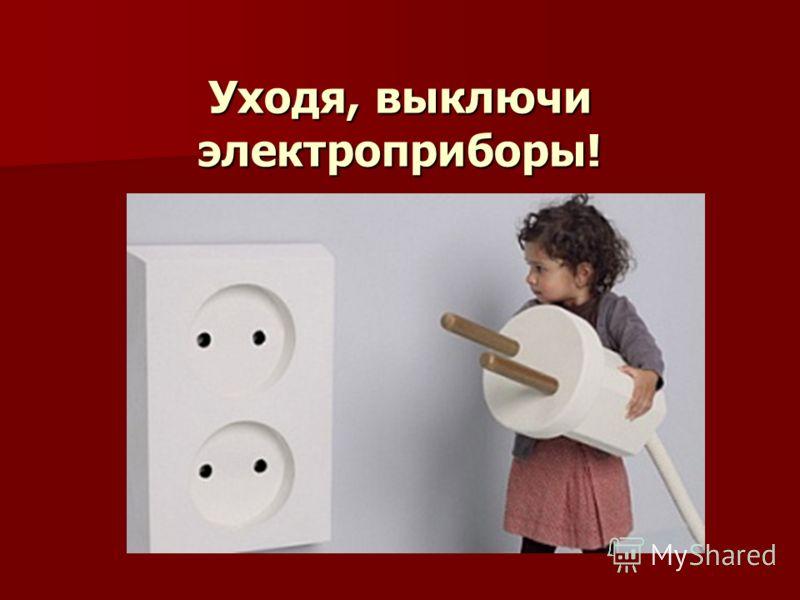 Уходя, выключи электроприборы!