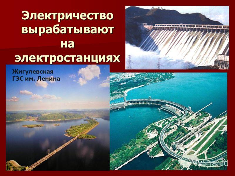 Электричество вырабатывают на электростанциях Жигулевская ГЭС им. Ленина