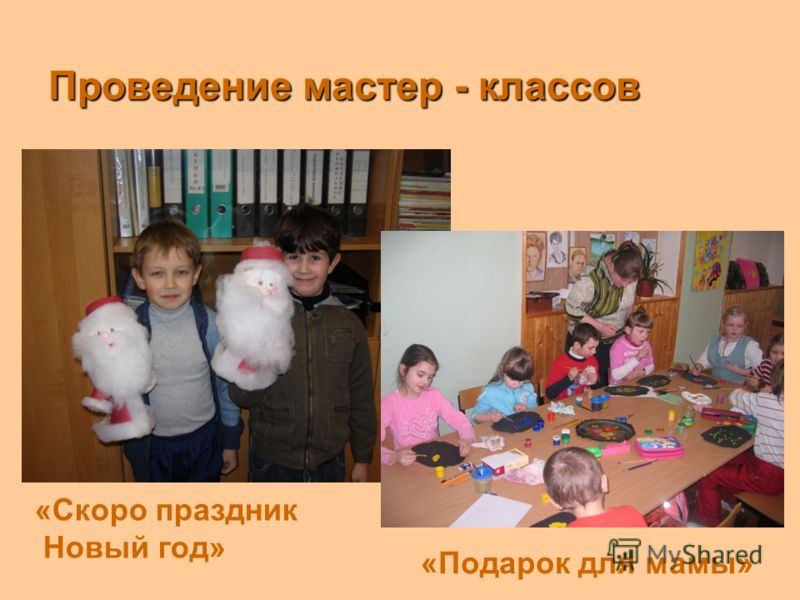 Проведение мастер - классов «Подарок для мамы» «Скоро праздник Новый год»