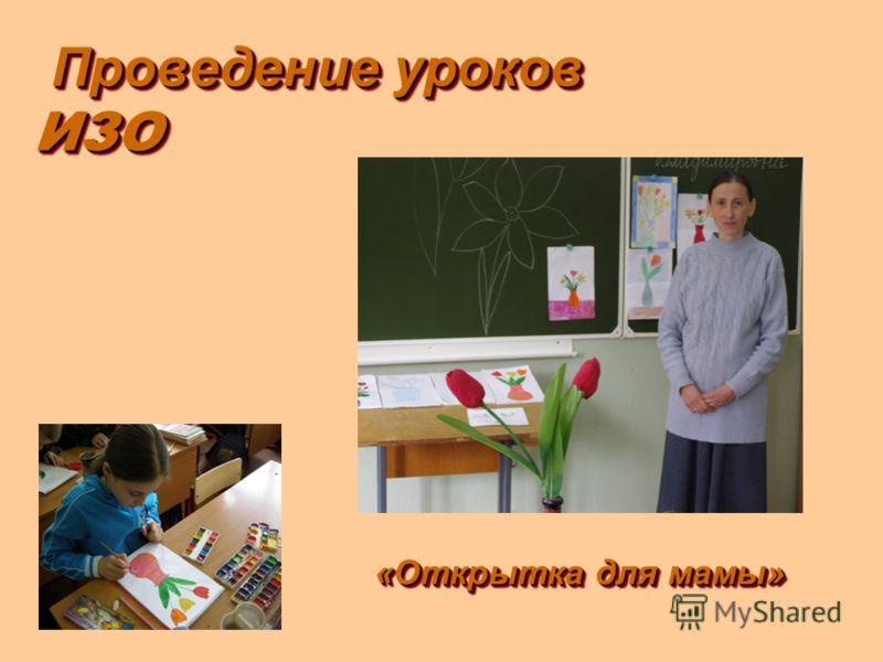 Проведение уроков ИЗО Проведение уроков ИЗО «Открытка для мамы»