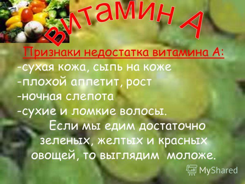 Признаки недостатка витамина А: -сухая кожа, сыпь на коже -плохой аппетит, рост -ночная слепота -сухие и ломкие волосы. Если мы едим достаточно зеленых, желтых и красных овощей, то выглядим моложе.