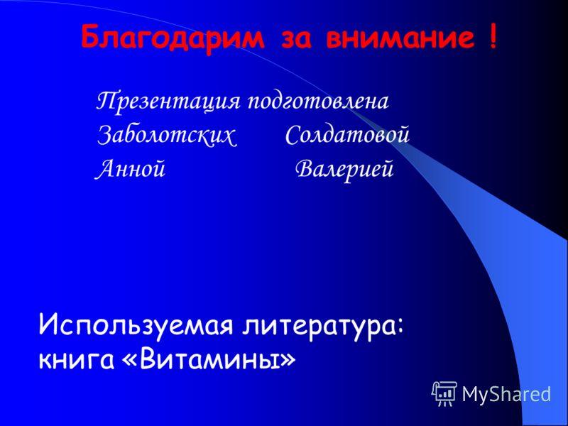 Благодарим за внимание ! Презентация подготовлена Заболотских Солдатовой Анной Валерией Используемая литература: книга «Витамины»