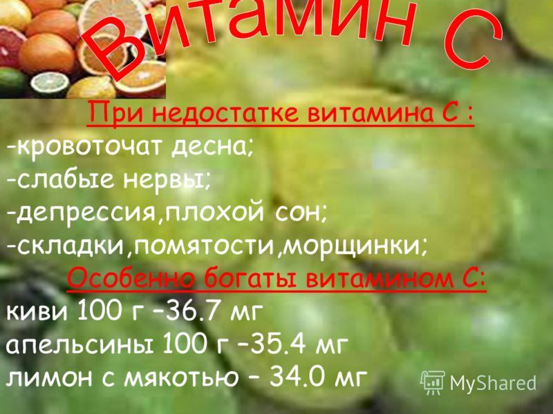 При недостатке витамина С : -кровоточат десна; -слабые нервы; -депрессия,плохой сон; -складки,помятости,морщинки; Особенно богаты витамином С: киви 100 г –36.7 мг апельсины 100 г –35.4 мг лимон с мякотью – 34.0 мг