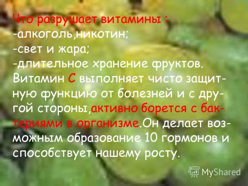 Что разрушает витамины : -алкоголь,никотин; -свет и жара; -длительное хранение фруктов. Витамин С выполняет чисто защит- ную функцию от болезней и с дру- гой стороны,активно борется с бак- териями в организме.Он делает воз- можным образование 10 горм