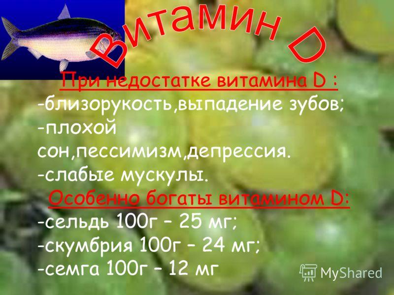 При недостатке витамина D : -близорукость,выпадение зубов; -плохой сон,пессимизм,депрессия. -слабые мускулы. Особенно богаты витамином D: -сельдь 100г – 25 мг; -скумбрия 100г – 24 мг; -семга 100г – 12 мг