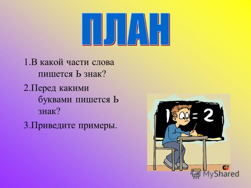 1.В какой части слова пишется Ь знак? 2.Перед какими буквами пишется Ь знак? 3.Приведите примеры.