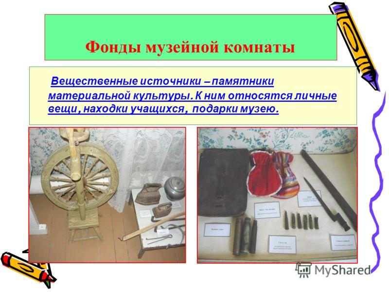 Фонды музейной комнаты Вещественные источники – памятники материальной культуры. К ним относятся личные вещи, находки учащихся, подарки музею.