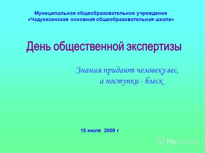Муниципальное общеобразовательное учреждение «Чадукасинская основная общеобразовательная школа» Знания придают человеку вес, а поступки - блеск 15 июля 2009 г