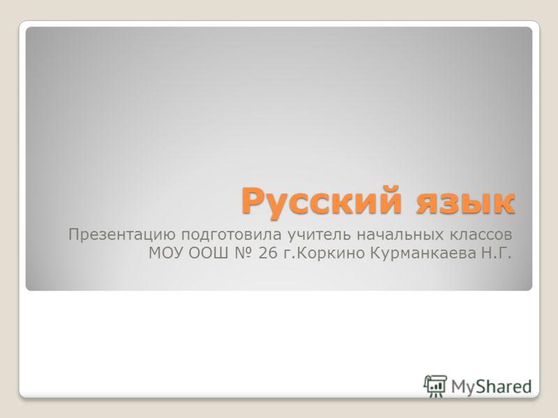 Русский язык Презентацию подготовила учитель начальных классов МОУ ООШ 26 г.Коркино Курманкаева Н.Г.