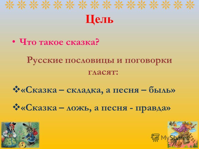 Цель Что такое сказка? Русские пословицы и поговорки гласят: «Сказка – складка, а песня – быль» «Сказка – ложь, а песня - правда»