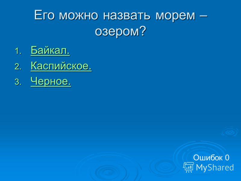 Его можно назвать морем – озером? 1. Байкал. Байкал. 2. Каспийское. Каспийское. 3. Черное. Черное. Ошибок 0