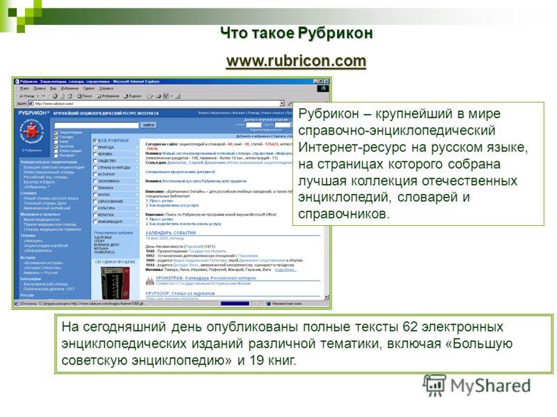 Что такое Рубрикон www.rubricon.com На сегодняшний день опубликованы полные тексты 62 электронных энциклопедических изданий различной тематики, включая «Большую советскую энциклопедию» и 19 книг. Рубрикон – крупнейший в мире справочно-энциклопедическ