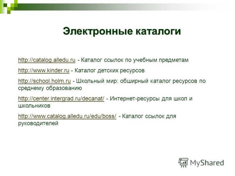 http://catalog.alledu.ru - Каталог ссылок по учебным предметам http://www.kinder.ru - Каталог детских ресурсов http://school.holm.ruhttp://school.holm.ru - Школьный мир: обширный каталог ресурсов по среднему образованию http://center.intergrad.ru/dec