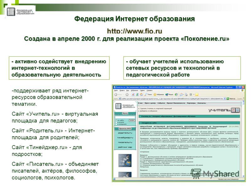 Федерация Интернет образования http://www.fio.ru Создана в апреле 2000 г. для реализации проекта «Поколение.ru» - активно содействует внедрению интернет-технологий в образовательную деятельность - обучает учителей использованию сетевых ресурсов и тех