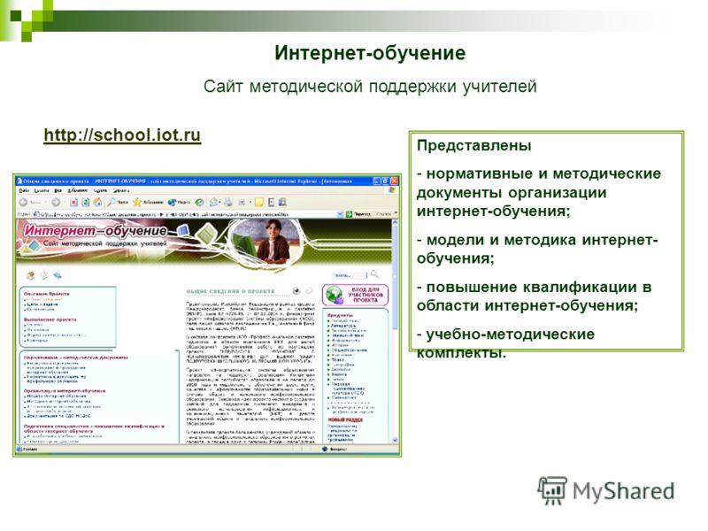 http://school.iot.ru Интернет-обучение Сайт методической поддержки учителей Представлены - нормативные и методические документы организации интернет-обучения; - модели и методика интернет- обучения; - повышение квалификации в области интернет-обучени