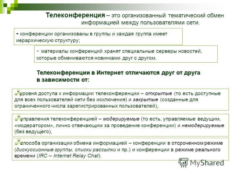 Телеконференции в Интернет отличаются друг от друга в зависимости от: способа организации обмена информацией – конференции в отсроченном режиме (дискуссионные группы, списки рассылки и пр.) и конференции в режиме реального времени (IRC – Internet Rel