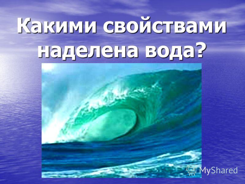 Какими свойствами наделена вода?