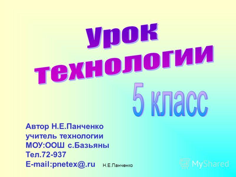 Н.Е.Панченко Автор Н.Е.Панченко учитель технологии МОУ:ООШ с.Базьяны Тел.72-937 E-mail:pnetex@.ru