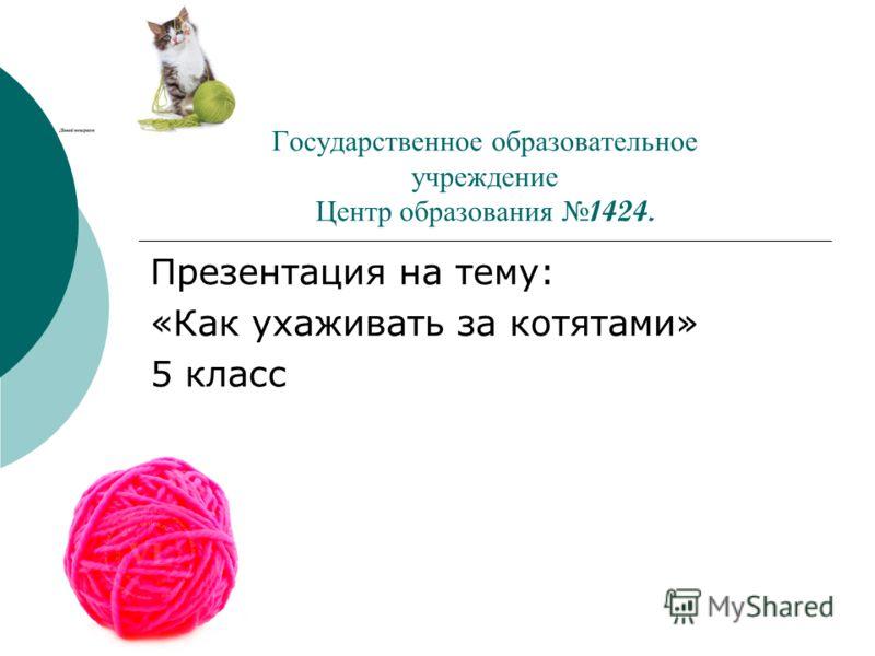 Государственное образовательное учреждение Центр образования 1424. Презентация на тему: «Как ухаживать за котятами» 5 класс