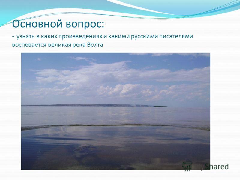 Основной вопрос: - узнать в каких произведениях и какими русскими писателями воспевается великая река Волга