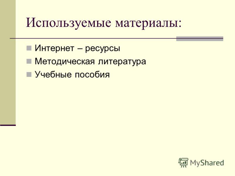 Используемые материалы: Интернет – ресурсы Методическая литература Учебные пособия