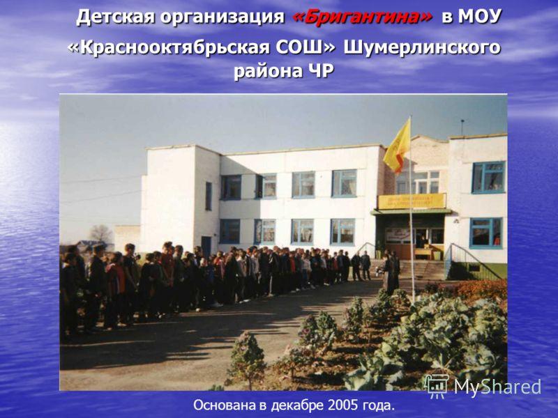 Детская организация «Бригантина» в МОУ «Краснооктябрьская СОШ» Шумерлинского района ЧР Основана в декабре 2005 года.