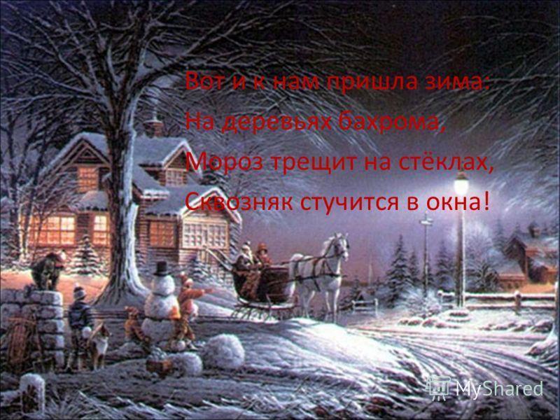 Вот и к нам пришла зима: На деревьях бахрома, Мороз трещит на стёклах, Сквозняк стучится в окна!