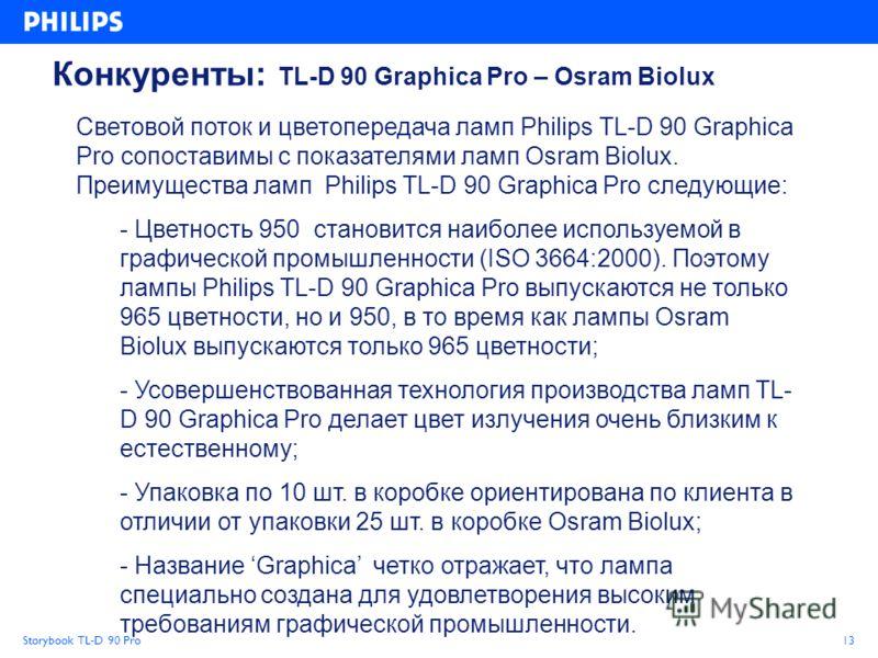 Storybook TL-D 90 Pro13 Конкуренты: TL-D 90 Graphica Pro – Osram Biolux Световой поток и цветопередача ламп Philips TL-D 90 Graphica Pro сопоставимы с показателями ламп Osram Biolux. Преимущества ламп Philips TL-D 90 Graphica Pro следующие: - Цветнос