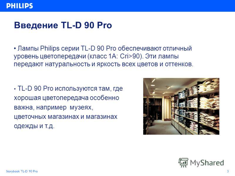 Storybook TL-D 90 Pro3 Введение TL-D 90 Pro TL-D 90 Pro используются там, где хорошая цветопередача особенно важна, например музеях, цветочных магазинах и магазинах одежды и т.д. Лампы Philips серии TL-D 90 Pro обеспечивают отличный уровень цветопере