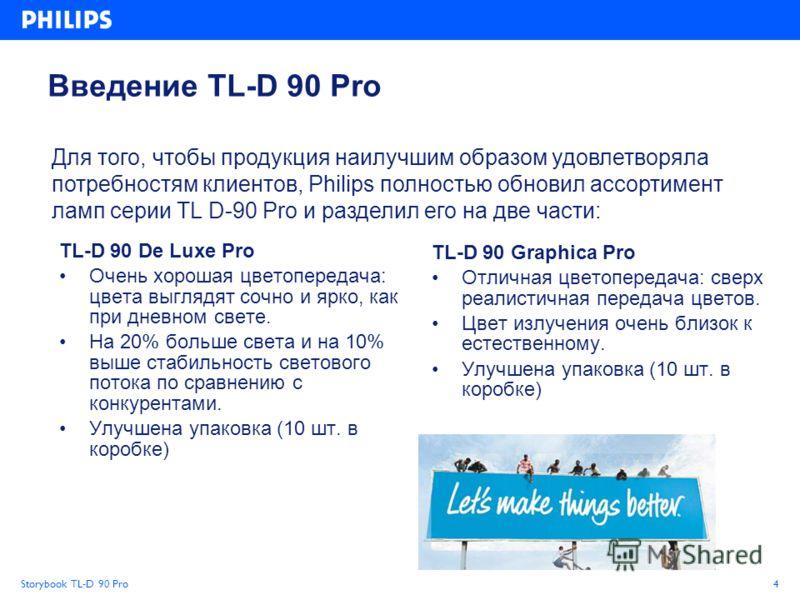 Storybook TL-D 90 Pro4 Введение TL-D 90 Pro TL-D 90 De Luxe Pro Очень хорошая цветопередача: цвета выглядят сочно и ярко, как при дневном свете. На 20% больше света и на 10% выше стабильность светового потока по сравнению с конкурентами. Улучшена упа