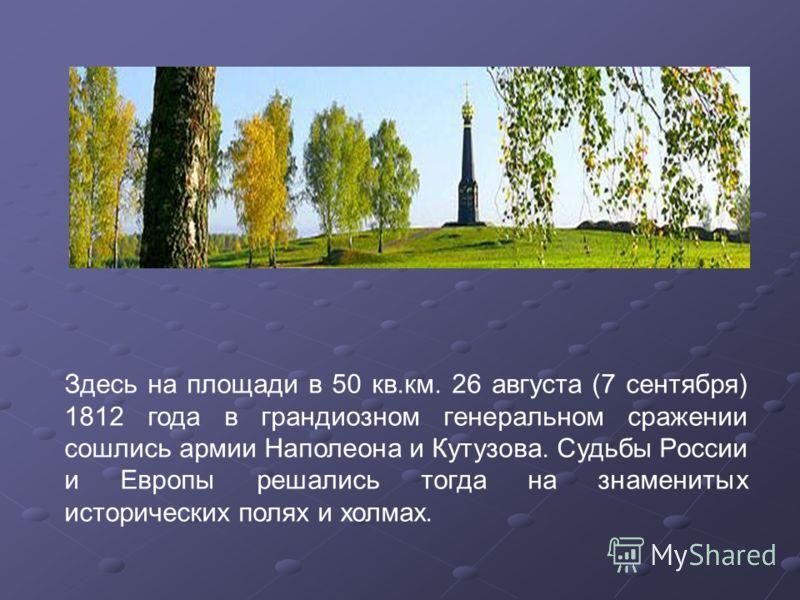 Здесь на площади в 50 кв.км. 26 августа (7 сентября) 1812 года в грандиозном генеральном сражении сошлись армии Наполеона и Кутузова. Судьбы России и Европы решались тогда на знаменитых исторических полях и холмах.