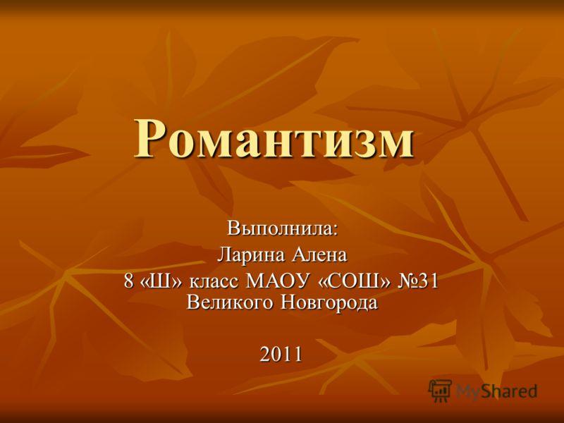 Романтизм Выполнила: Ларина Алена 8 «Ш» класс МАОУ «СОШ» 31 Великого Новгорода 2011