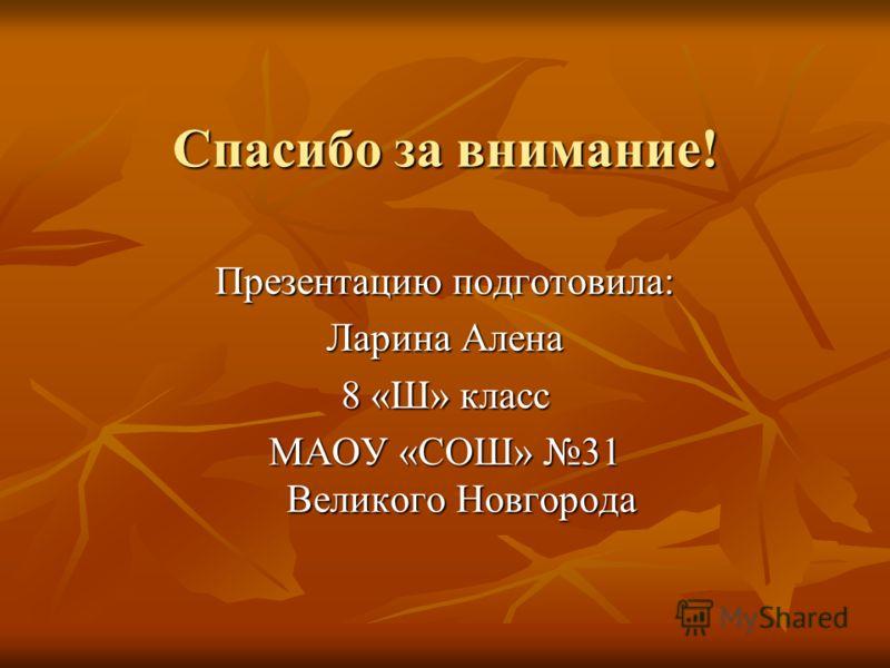 Спасибо за внимание! Презентацию подготовила: Ларина Алена 8 «Ш» класс МАОУ «СОШ» 31 Великого Новгорода