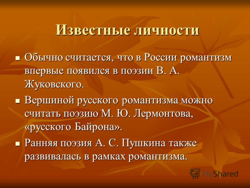 Известные личности Обычно считается, что в России романтизм впервые появился в поэзии В. А. Жуковского. Обычно считается, что в России романтизм впервые появился в поэзии В. А. Жуковского. Вершиной русского романтизма можно считать поэзию М. Ю. Лермо