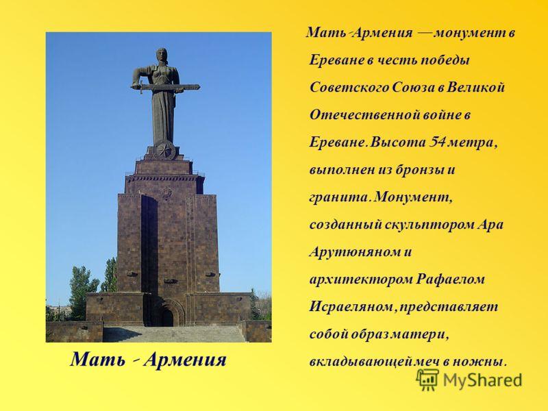 Мать - Армения Мать - Армения монумент в Ереване в честь победы Советского Союза в Великой Отечественной войне в Ереване. Высота 54 метра, выполнен из бронзы и гранита. Монумент, созданный скульптором Ара Арутюняном и архитектором Рафаелом Исраеляном