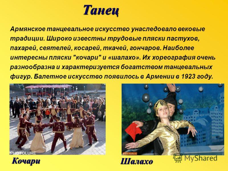 Шалахо ТанецКочари Армянское танцевальное искусство унаследовало вековые традиции. Широко известны трудовые пляски пастухов, пахарей, сеятелей, косарей, ткачей, гончаров. Наиболее интересны пляски