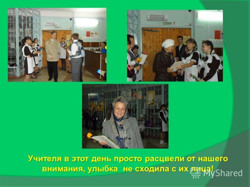 Учителя в этот день просто расцвели от нашего внимания, улыбка не сходила с их лица!