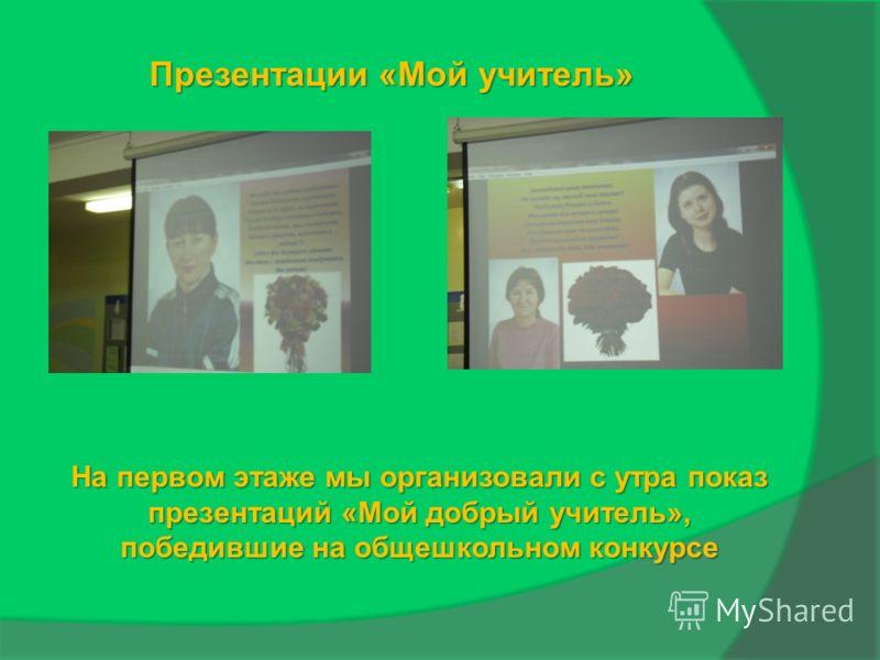 Презентации «Мой учитель» На первом этаже мы организовали с утра показ презентаций «Мой добрый учитель», победившие на общешкольном конкурсе
