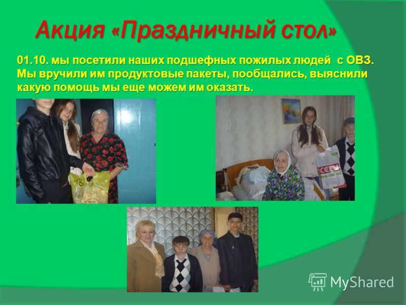 Акция «Праздничный стол» 01.10. мы посетили наших подшефных пожилых людей с ОВЗ. Мы вручили им продуктовые пакеты, пообщались, выяснили какую помощь мы еще можем им оказать.