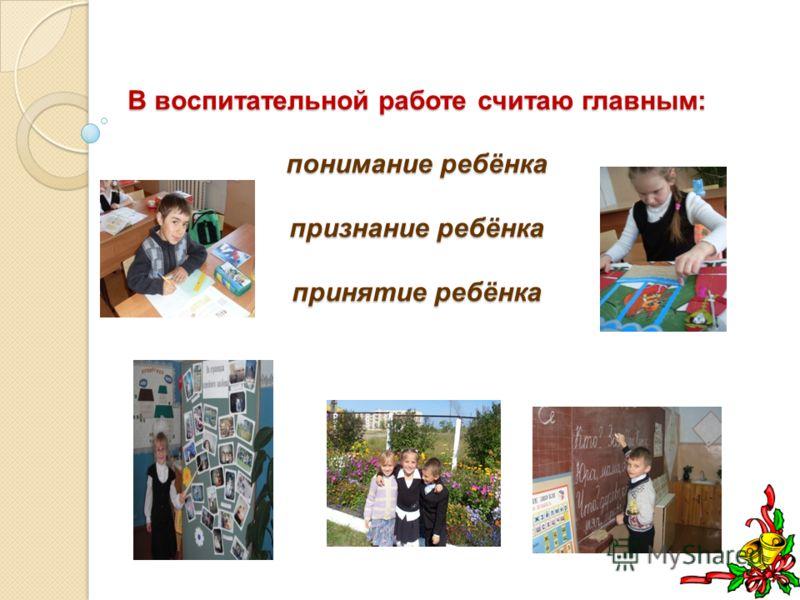 В воспитательной работе считаю главным: понимание ребёнка признание ребёнка принятие ребёнка В воспитательной работе считаю главным: понимание ребёнка признание ребёнка принятие ребёнка