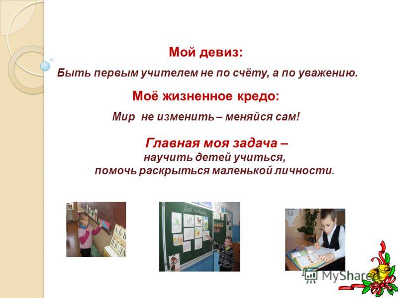 Мой девиз: Быть первым учителем не по счёту, а по уважению. Моё жизненное кредо: Мир не изменить – меняйся сам! Главная моя задача – научить детей учиться, помочь раскрыться маленькой личности.