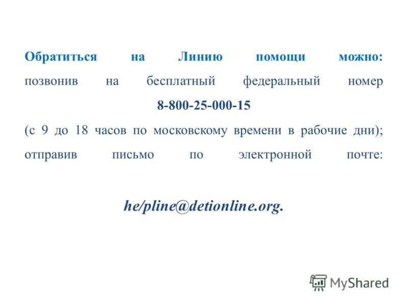 Обратиться на Линию помощи можно: позвонив на бесплатный федеральный номер 8-800-25-000-15 (с 9 до 18 часов по московскому времени в рабочие дни); отправив письмо по электронной почте: he/pliпe@detioпliпe.org.