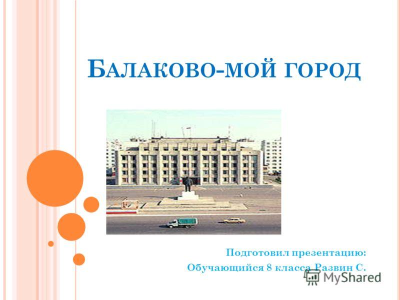 Б АЛАКОВО - МОЙ ГОРОД Подготовил презентацию: Обучающийся 8 класса Развин С.