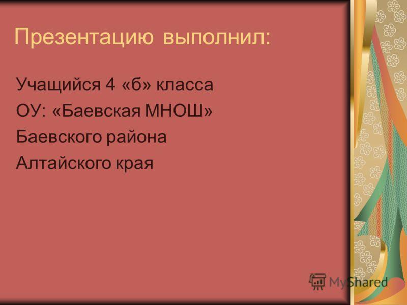 Презентацию выполнил: Учащийся 4 «б» класса ОУ: «Баевская МНОШ» Баевского района Алтайского края