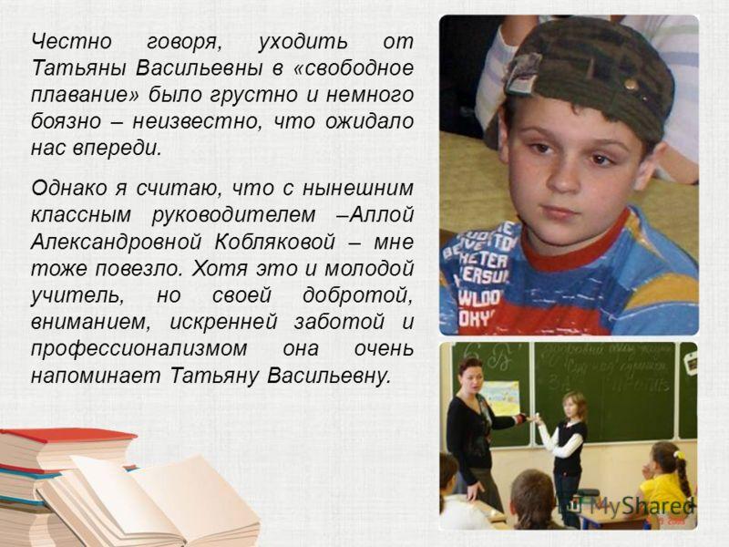 Честно говоря, уходить от Татьяны Васильевны в «свободное плавание» было грустно и немного боязно – неизвестно, что ожидало нас впереди. Однако я считаю, что с нынешним классным руководителем –Аллой Александровной Кобляковой – мне тоже повезло. Хотя