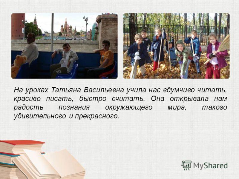 На уроках Татьяна Васильевна учила нас вдумчиво читать, красиво писать, быстро считать. Она открывала нам радость познания окружающего мира, такого удивительного и прекрасного.