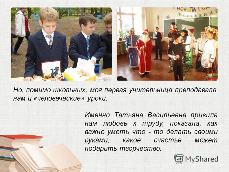 Но, помимо школьных, моя первая учительница преподавала нам и «человеческие» уроки. Именно Татьяна Васильевна привила нам любовь к труду, показала, как важно уметь что - то делать своими руками, какое счастье может подарить творчество.